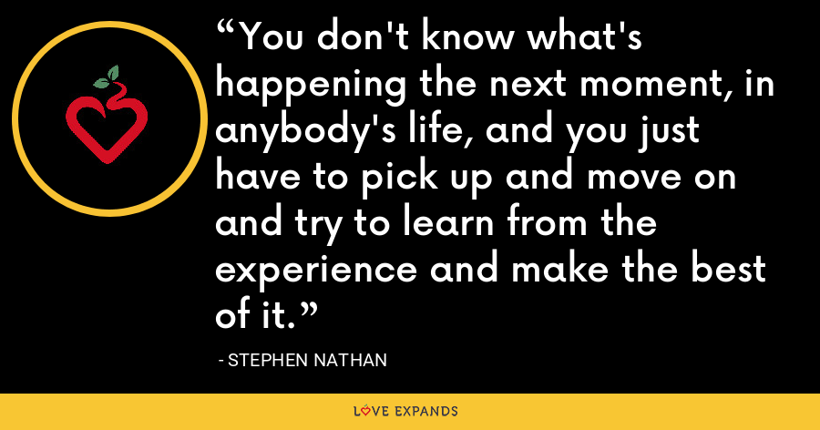 You don't know what's happening the next moment, in anybody's life, and you just have to pick up and move on and try to learn from the experience and make the best of it. - Stephen Nathan