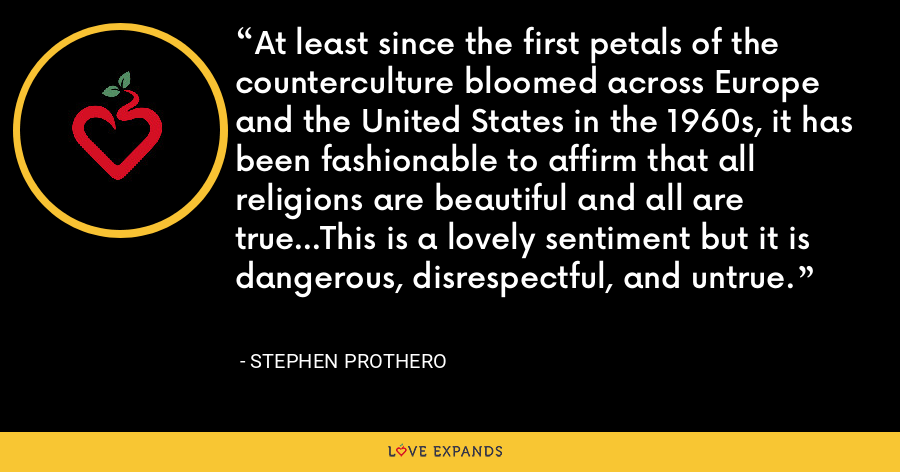 At least since the first petals of the counterculture bloomed across Europe and the United States in the 1960s, it has been fashionable to affirm that all religions are beautiful and all are true...This is a lovely sentiment but it is dangerous, disrespectful, and untrue. - Stephen Prothero