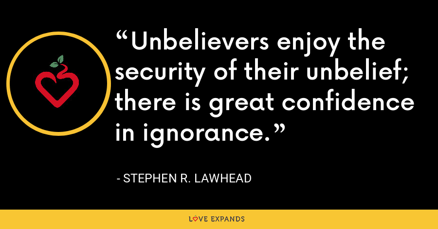 Unbelievers enjoy the security of their unbelief; there is great confidence in ignorance. - Stephen R. Lawhead