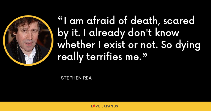 I am afraid of death, scared by it. I already don't know whether I exist or not. So dying really terrifies me. - Stephen Rea