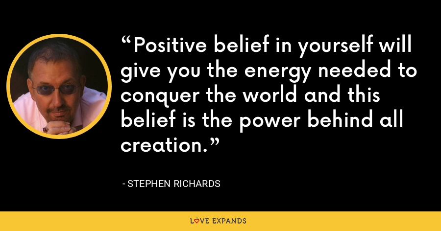 Positive belief in yourself will give you the energy needed to conquer the world and this belief is the power behind all creation. - Stephen Richards