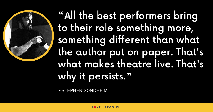 All the best performers bring to their role something more, something different than what the author put on paper. That's what makes theatre live. That's why it persists. - Stephen Sondheim