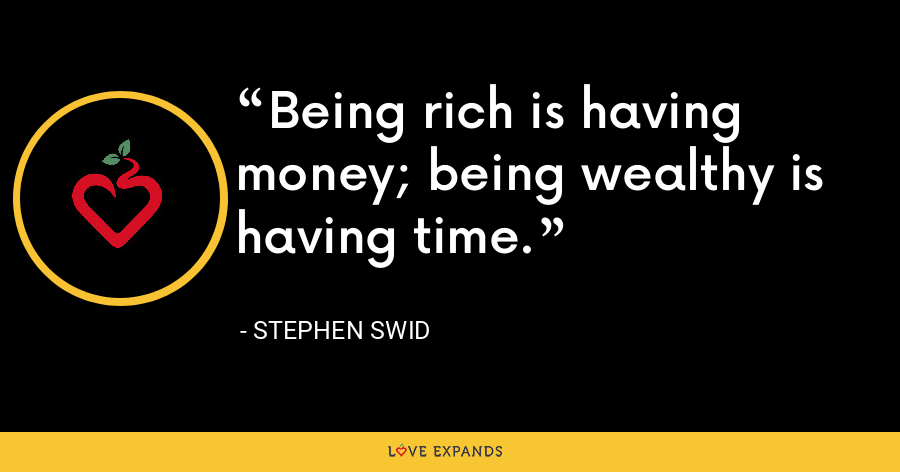 Being rich is having money; being wealthy is having time. - Stephen Swid