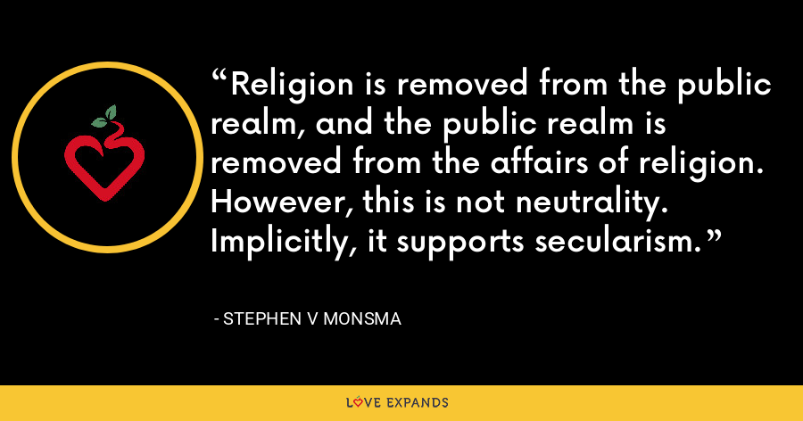 Religion is removed from the public realm, and the public realm is removed from the affairs of religion. However, this is not neutrality. Implicitly, it supports secularism. - Stephen V Monsma