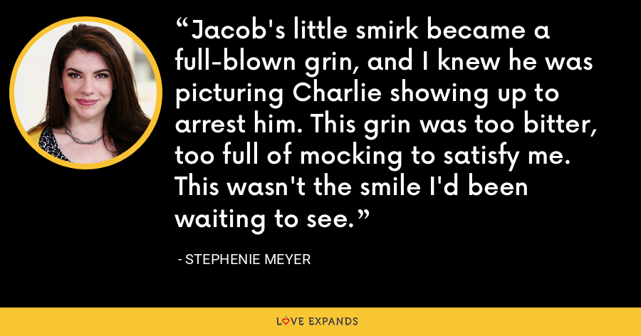 Jacob's little smirk became a full-blown grin, and I knew he was picturing Charlie showing up to arrest him. This grin was too bitter, too full of mocking to satisfy me. This wasn't the smile I'd been waiting to see. - Stephenie Meyer