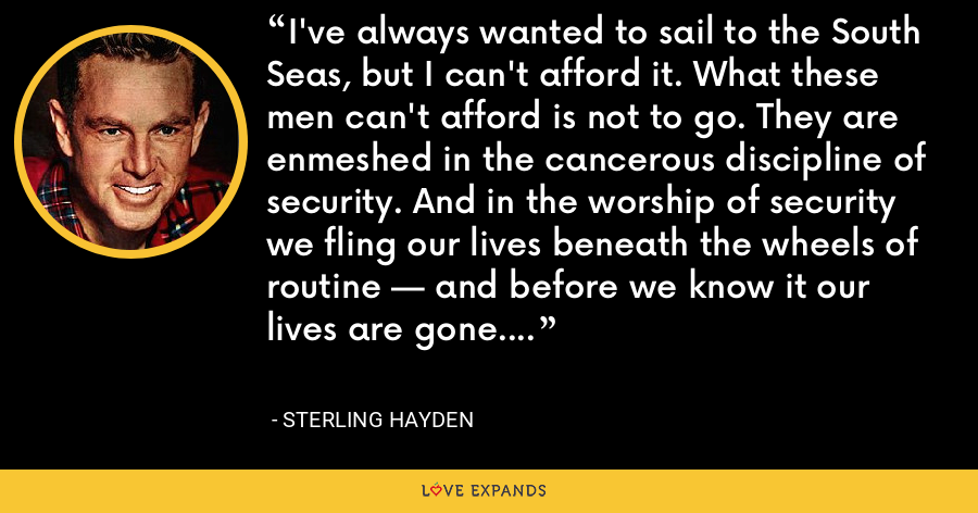 I've always wanted to sail to the South Seas, but I can't afford it. What these men can't afford is not to go. They are enmeshed in the cancerous discipline of security. And in the worship of security we fling our lives beneath the wheels of routine — and before we know it our lives are gone. - Sterling Hayden