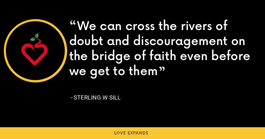 We can cross the rivers of doubt and discouragement on  the bridge of faith even before we get to them - Sterling W Sill