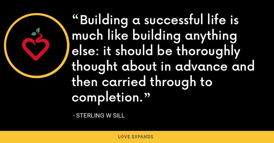 Building a successful life is much like building anything else: it should be thoroughly thought about in advance and then carried through to completion. - Sterling W Sill