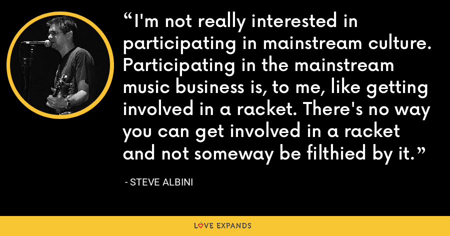 I'm not really interested in participating in mainstream culture. Participating in the mainstream music business is, to me, like getting involved in a racket. There's no way you can get involved in a racket and not someway be filthied by it. - Steve Albini