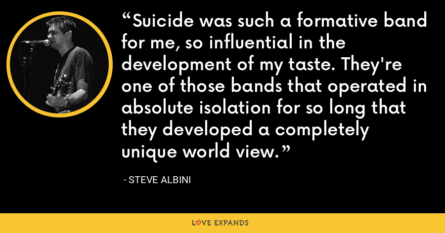 Suicide was such a formative band for me, so influential in the development of my taste. They're one of those bands that operated in absolute isolation for so long that they developed a completely unique world view. - Steve Albini