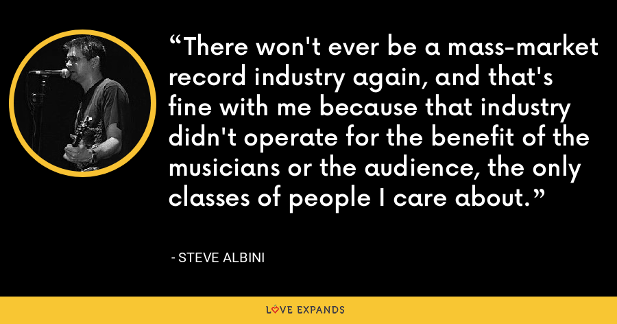There won't ever be a mass-market record industry again, and that's fine with me because that industry didn't operate for the benefit of the musicians or the audience, the only classes of people I care about. - Steve Albini