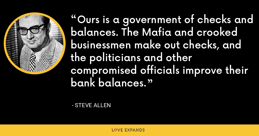 Ours is a government of checks and balances. The Mafia and crooked businessmen make out checks, and the politicians and other compromised officials improve their bank balances. - Steve Allen