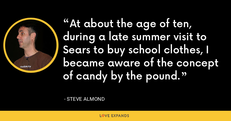 At about the age of ten, during a late summer visit to Sears to buy school clothes, I became aware of the concept of candy by the pound. - Steve Almond