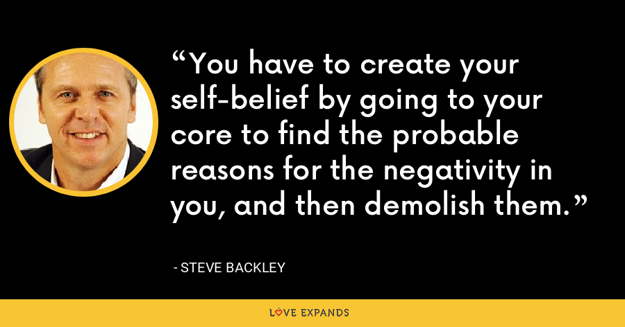 You have to create your self-belief by going to your core to find the probable reasons for the negativity in you, and then demolish them. - Steve Backley