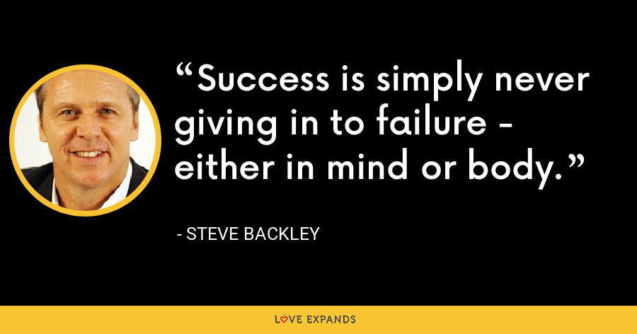 Success is simply never giving in to failure - either in mind or body. - Steve Backley
