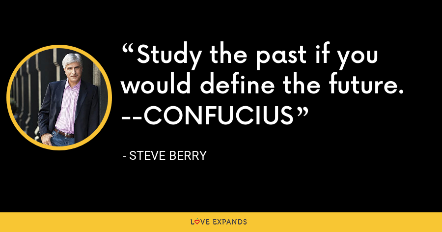 Study the past if you would define the future. --CONFUCIUS - Steve Berry