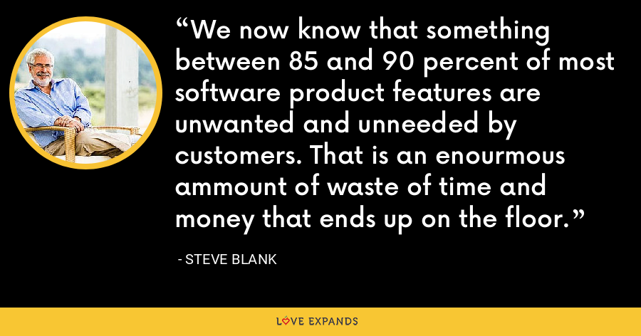 We now know that something between 85 and 90 percent of most software product features are unwanted and unneeded by customers. That is an enourmous ammount of waste of time and money that ends up on the floor. - Steve Blank