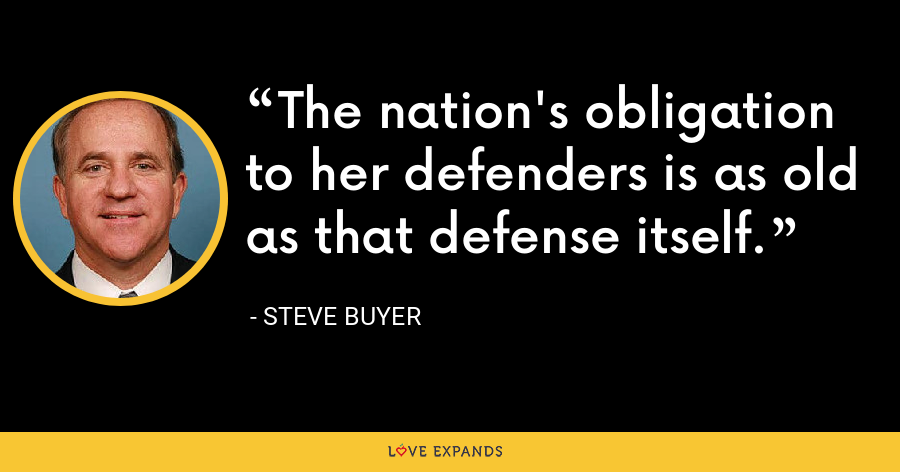 The nation's obligation to her defenders is as old as that defense itself. - Steve Buyer