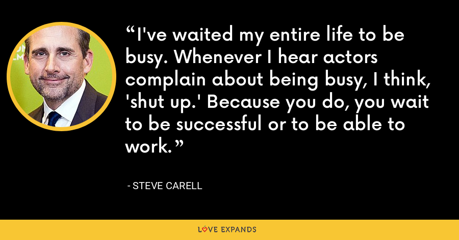 I've waited my entire life to be busy. Whenever I hear actors complain about being busy, I think, 'shut up.' Because you do, you wait to be successful or to be able to work. - Steve Carell