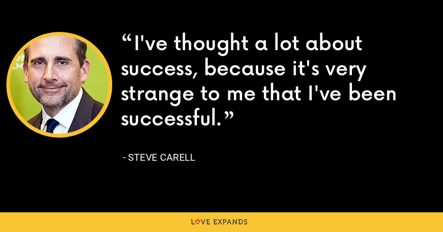 I've thought a lot about success, because it's very strange to me that I've been successful. - Steve Carell