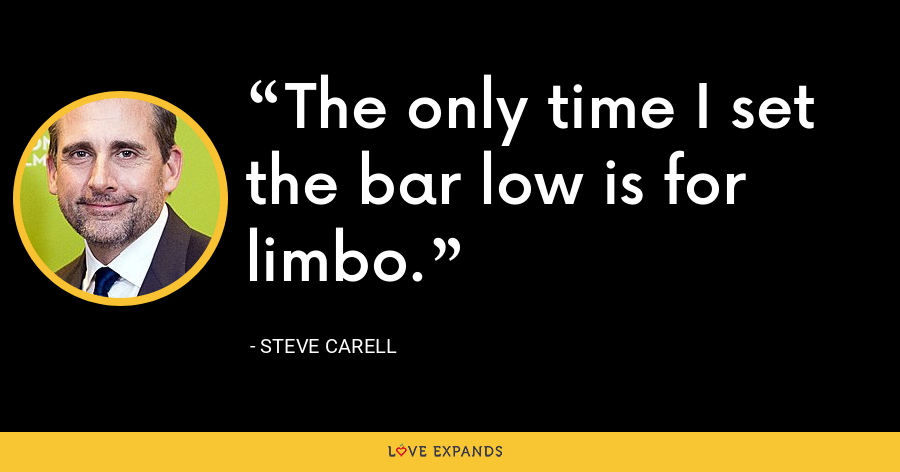 The only time I set the bar low is for limbo. - Steve Carell