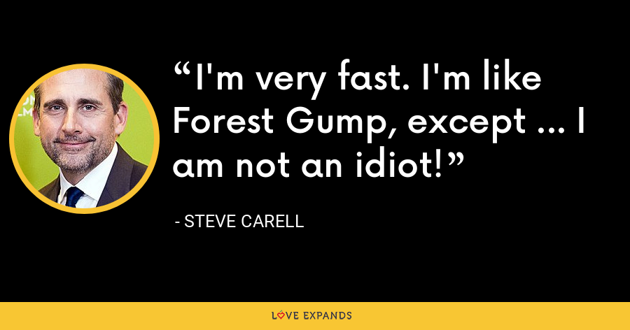 I'm very fast. I'm like Forest Gump, except ... I am not an idiot! - Steve Carell