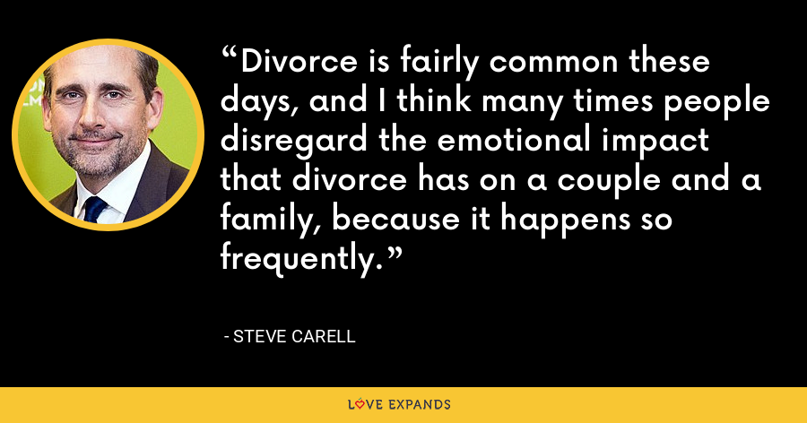 Divorce is fairly common these days, and I think many times people disregard the emotional impact that divorce has on a couple and a family, because it happens so frequently. - Steve Carell