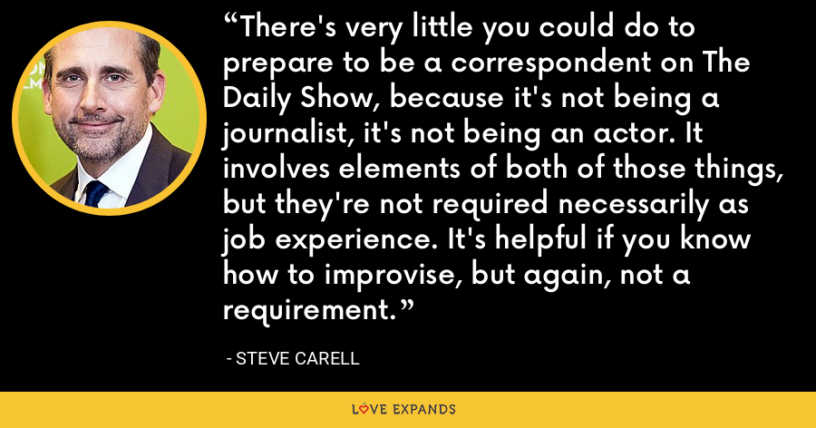 There's very little you could do to prepare to be a correspondent on The Daily Show, because it's not being a journalist, it's not being an actor. It involves elements of both of those things, but they're not required necessarily as job experience. It's helpful if you know how to improvise, but again, not a requirement. - Steve Carell