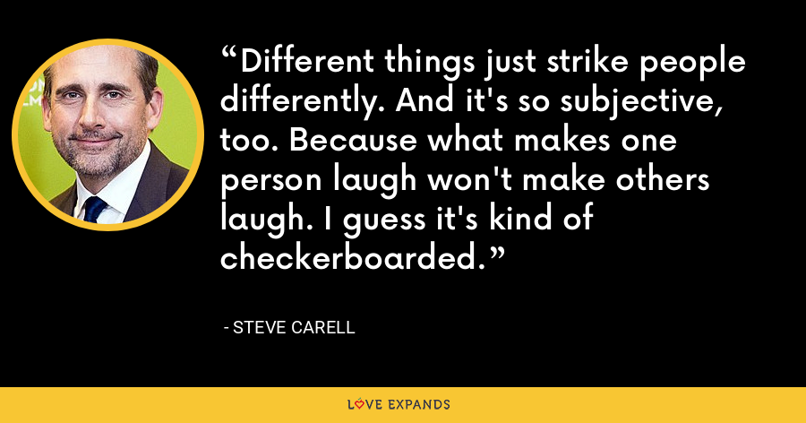 Different things just strike people differently. And it's so subjective, too. Because what makes one person laugh won't make others laugh. I guess it's kind of checkerboarded. - Steve Carell