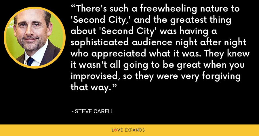 There's such a freewheeling nature to 'Second City,' and the greatest thing about 'Second City' was having a sophisticated audience night after night who appreciated what it was. They knew it wasn't all going to be great when you improvised, so they were very forgiving that way. - Steve Carell