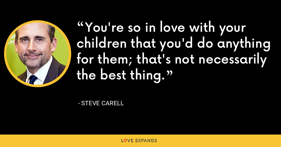 You're so in love with your children that you'd do anything for them; that's not necessarily the best thing. - Steve Carell