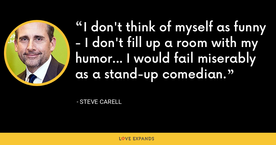 I don't think of myself as funny - I don't fill up a room with my humor... I would fail miserably as a stand-up comedian. - Steve Carell