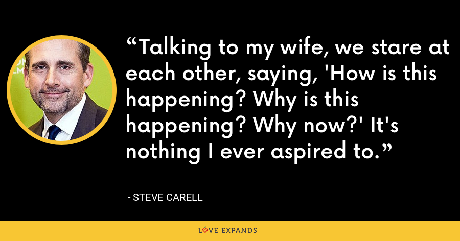 Talking to my wife, we stare at each other, saying, 'How is this happening? Why is this happening? Why now?' It's nothing I ever aspired to. - Steve Carell