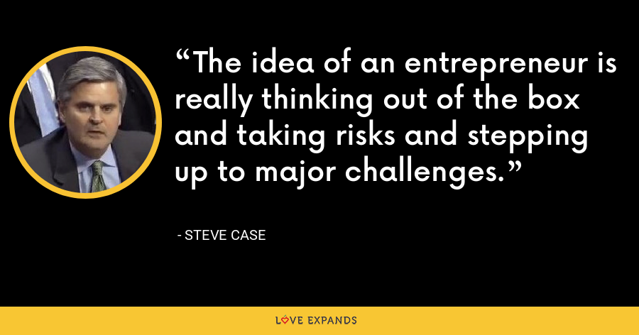 The idea of an entrepreneur is really thinking out of the box and taking risks and stepping up to major challenges. - Steve Case
