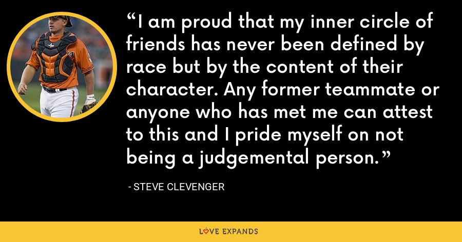 I am proud that my inner circle of friends has never been defined by race but by the content of their character. Any former teammate or anyone who has met me can attest to this and I pride myself on not being a judgemental person. - Steve Clevenger