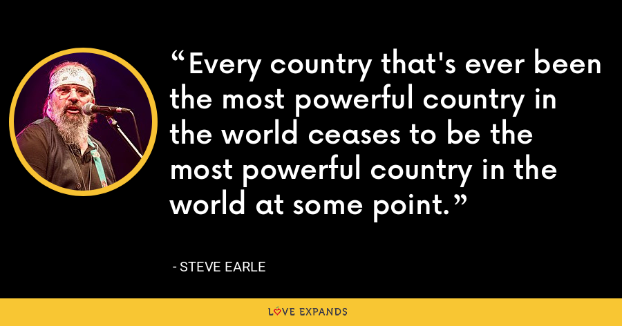 Every country that's ever been the most powerful country in the world ceases to be the most powerful country in the world at some point. - Steve Earle