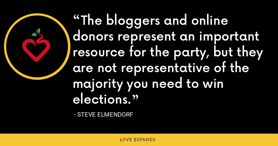 The bloggers and online donors represent an important resource for the party, but they are not representative of the majority you need to win elections. - Steve Elmendorf