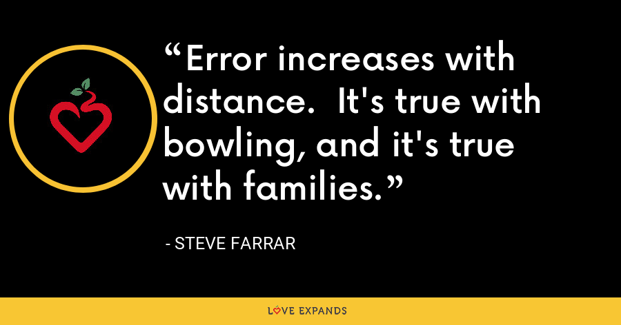 Error increases with distance.  It's true with bowling, and it's true with families. - Steve Farrar