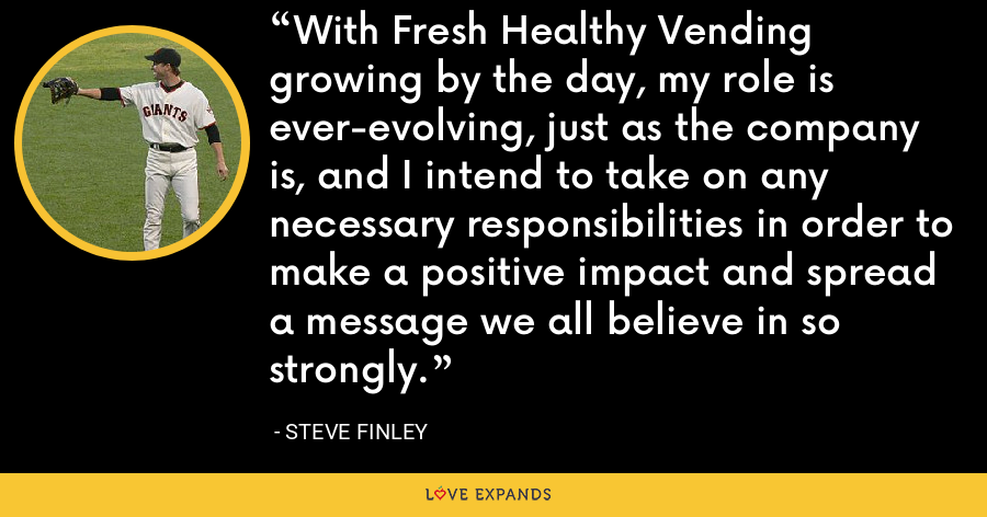 With Fresh Healthy Vending growing by the day, my role is ever-evolving, just as the company is, and I intend to take on any necessary responsibilities in order to make a positive impact and spread a message we all believe in so strongly. - Steve Finley