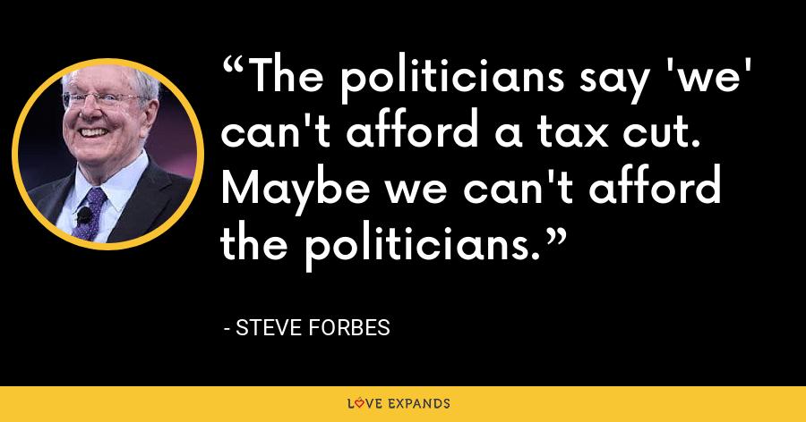 The politicians say 'we' can't afford a tax cut. Maybe we can't afford the politicians. - Steve Forbes