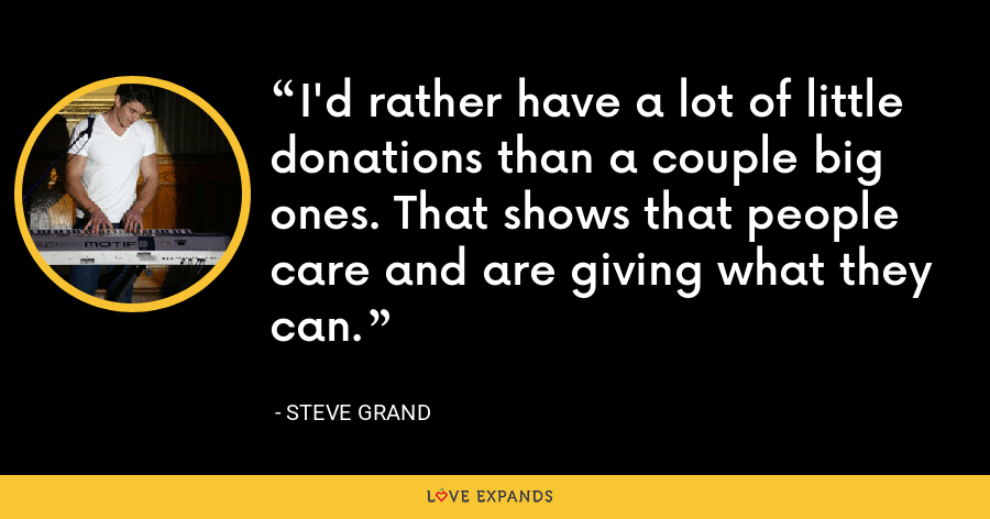 I'd rather have a lot of little donations than a couple big ones. That shows that people care and are giving what they can. - Steve Grand