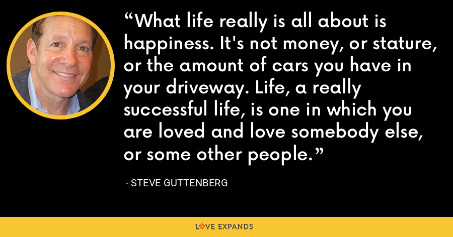 What life really is all about is happiness. It's not money, or stature, or the amount of cars you have in your driveway. Life, a really successful life, is one in which you are loved and love somebody else, or some other people. - Steve Guttenberg