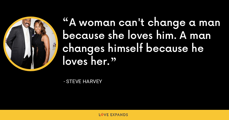 A woman can't change a man because she loves him. A man changes himself because he loves her. - Steve Harvey