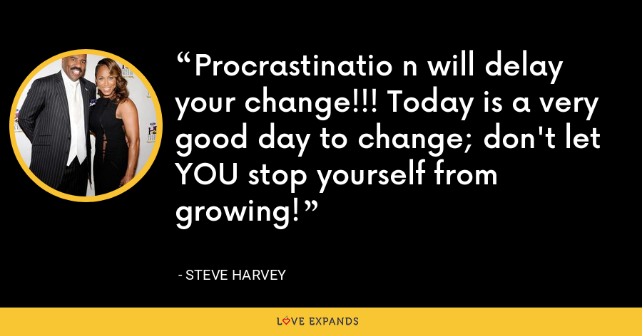 Procrastinatio n will delay your change!!! Today is a very good day to change; don't let YOU stop yourself from growing! - Steve Harvey