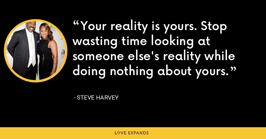 Your reality is yours. Stop wasting time looking at someone else's reality while doing nothing about yours. - Steve Harvey
