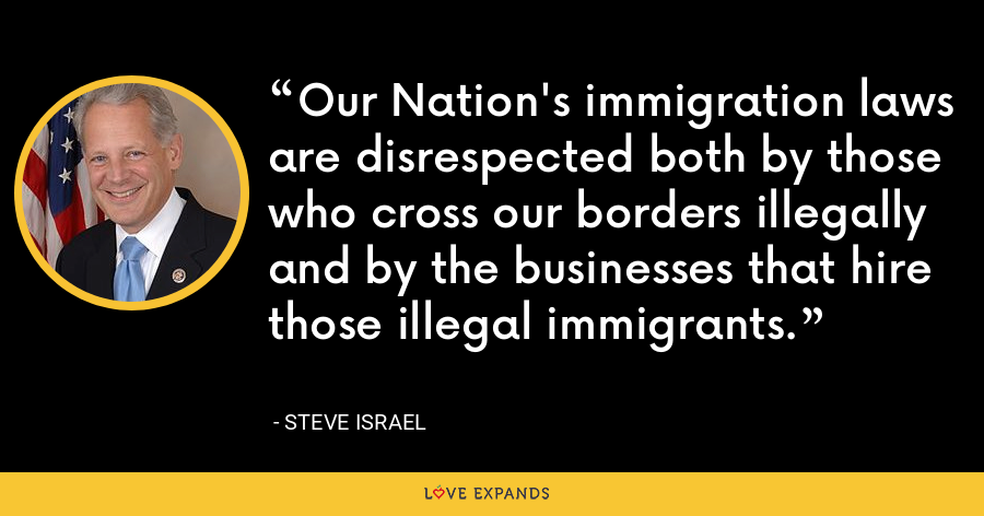 Our Nation's immigration laws are disrespected both by those who cross our borders illegally and by the businesses that hire those illegal immigrants. - Steve Israel