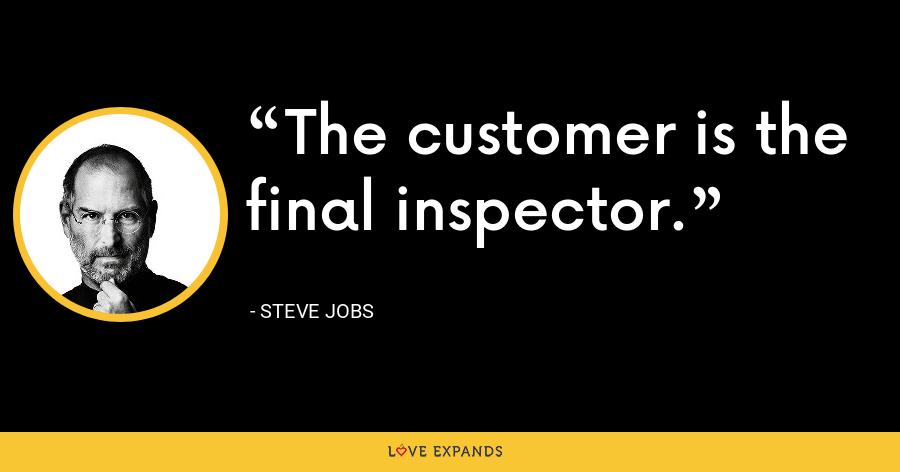 The customer is the final inspector. - Steve Jobs
