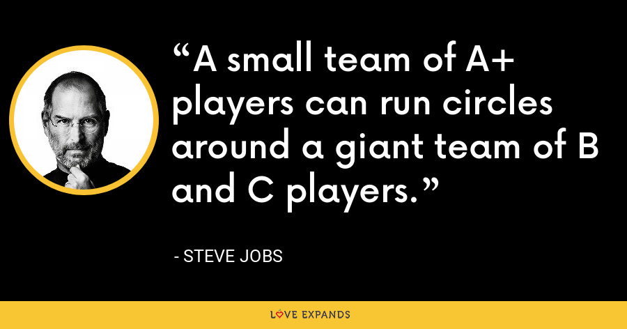 A small team of A+ players can run circles around a giant team of B and C players. - Steve Jobs