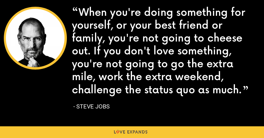 When you're doing something for yourself, or your best friend or family, you're not going to cheese out. If you don't love something, you're not going to go the extra mile, work the extra weekend, challenge the status quo as much. - Steve Jobs