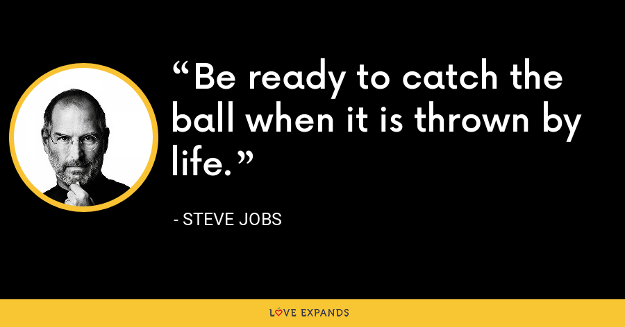 Be ready to catch the ball when it is thrown by life. - Steve Jobs